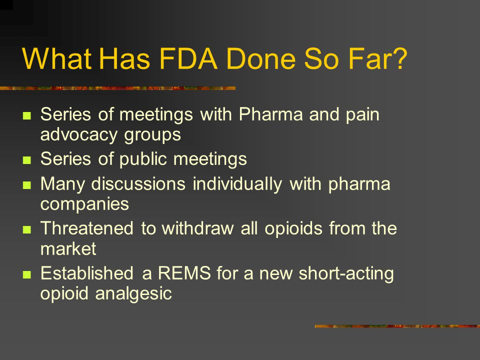 What Has FDA Done So Far? Series of meetings with Pharma and pain advocacy groups Series of public meetings Many discussions individually with pharma