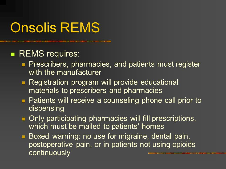 Onsolis REMS REMS requires: Prescribers, pharmacies, and patients must register with the manufacturer Registration program will provide educational ma