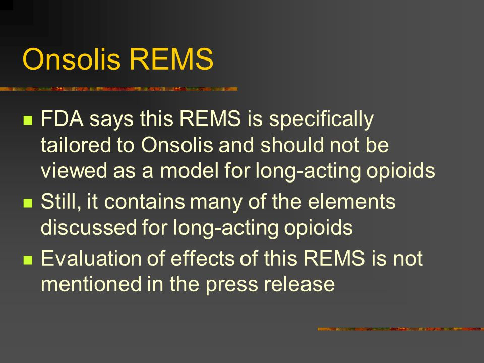 Onsolis REMS FDA says this REMS is specifically tailored to Onsolis and should not be viewed as a model for long-acting opioids Still, it contains man