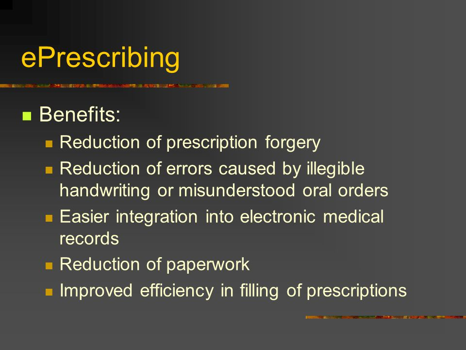 ePrescribing Benefits: Reduction of prescription forgery Reduction of errors caused by illegible handwriting or misunderstood oral orders Easier integ