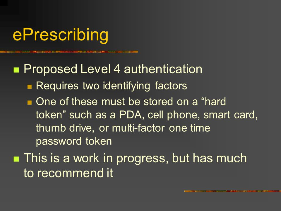 """ePrescribing Proposed Level 4 authentication Requires two identifying factors One of these must be stored on a """"hard token"""" such as a PDA, cell phone,"""