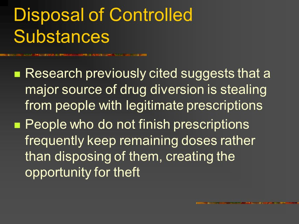 Disposal of Controlled Substances Research previously cited suggests that a major source of drug diversion is stealing from people with legitimate pre