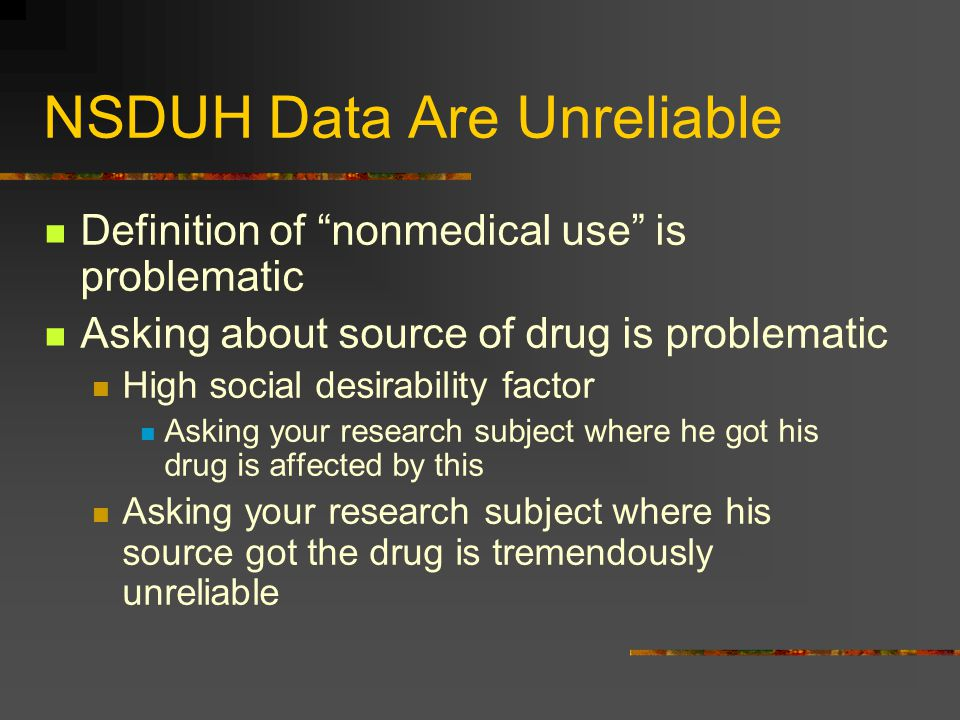 """NSDUH Data Are Unreliable Definition of """"nonmedical use"""" is problematic Asking about source of drug is problematic High social desirability factor Ask"""