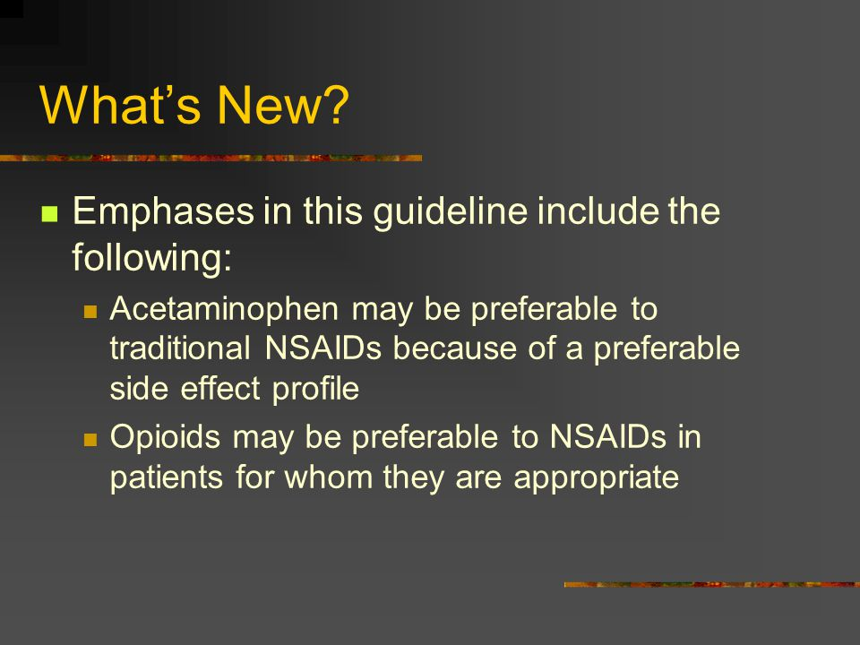 What's New? Emphases in this guideline include the following: Acetaminophen may be preferable to traditional NSAIDs because of a preferable side effec