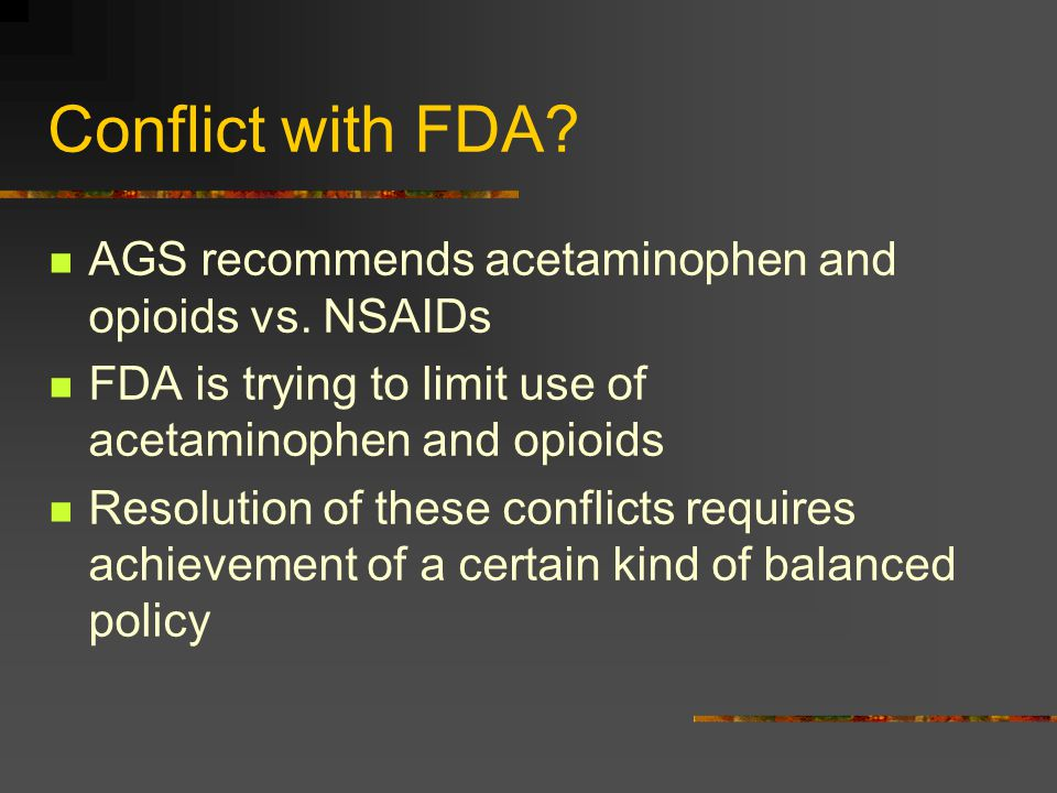 Conflict with FDA? AGS recommends acetaminophen and opioids vs. NSAIDs FDA is trying to limit use of acetaminophen and opioids Resolution of these con
