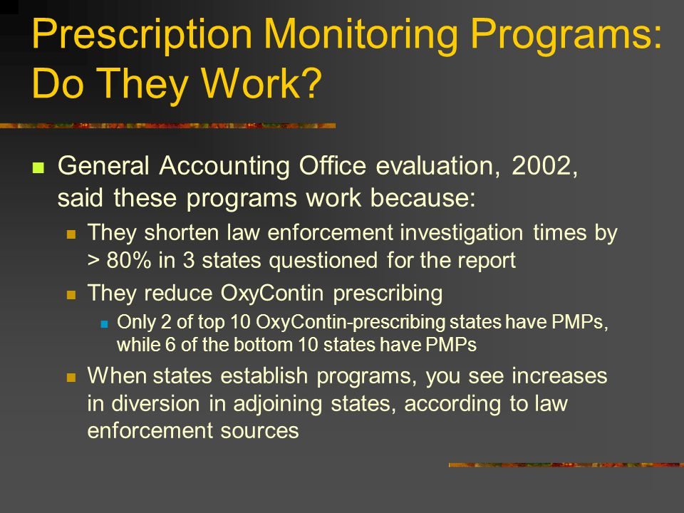 Prescription Monitoring Programs: Do They Work? General Accounting Office evaluation, 2002, said these programs work because: They shorten law enforce