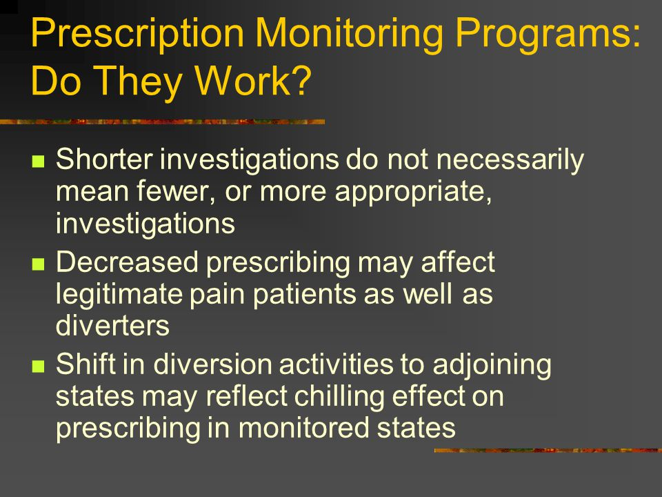 Prescription Monitoring Programs: Do They Work? Shorter investigations do not necessarily mean fewer, or more appropriate, investigations Decreased pr