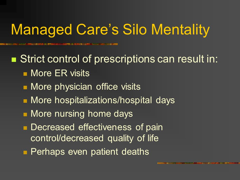 Managed Care's Silo Mentality Strict control of prescriptions can result in: More ER visits More physician office visits More hospitalizations/hospita