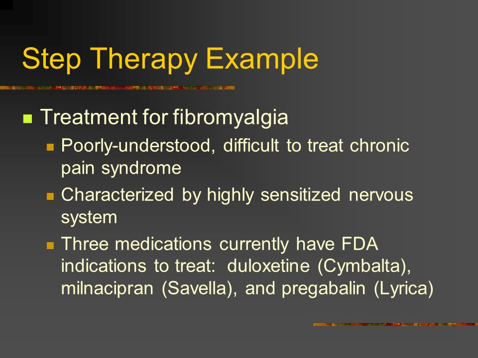 Step Therapy Example Treatment for fibromyalgia Poorly-understood, difficult to treat chronic pain syndrome Characterized by highly sensitized nervous