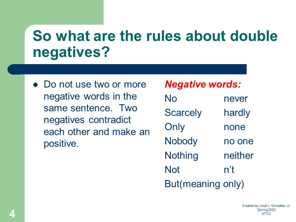 Created by José J. González, Jr. Spring 2002 STCC 4 So what are the rules about double negatives.