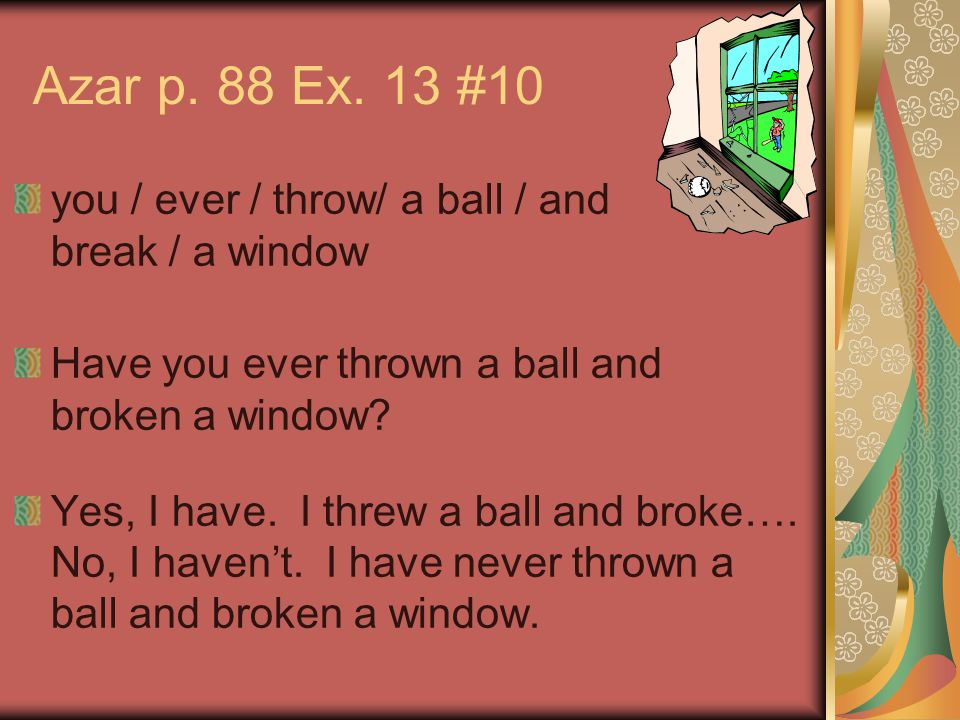 Azar p. 88 Ex. 13 #10 you / ever / throw/ a ball / and break / a window Have you ever thrown a ball and broken a window? Yes, I have. I threw a ball a