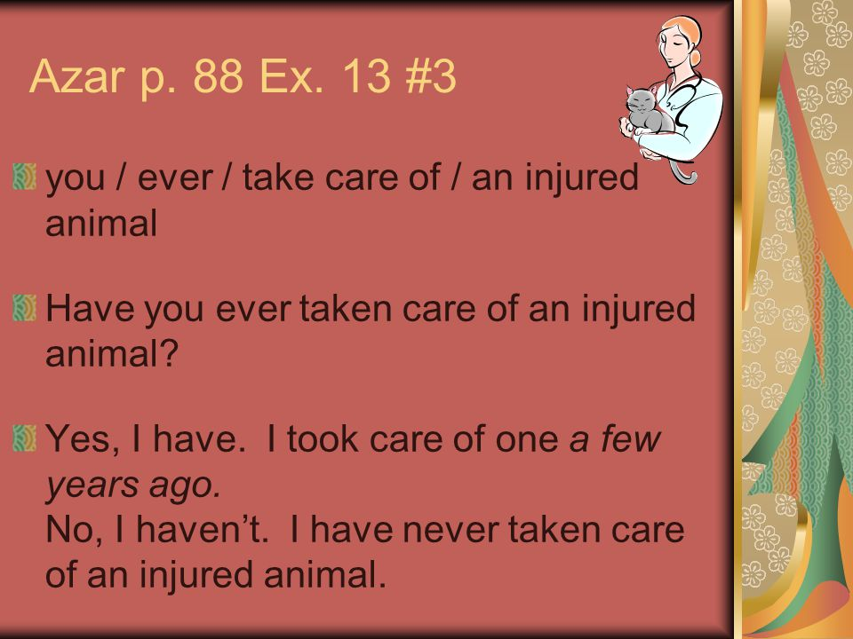 Azar p. 88 Ex. 13 #3 you / ever / take care of / an injured animal Have you ever taken care of an injured animal? Yes, I have. I took care of one a fe
