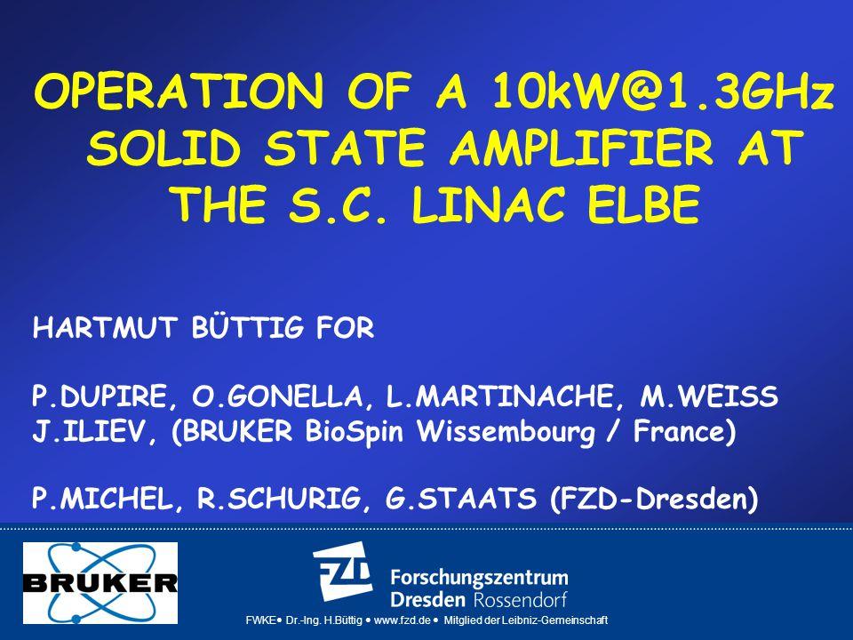 FWKE Dr.-Ing. H.Büttig www.fzd.de Mitglied der Leibniz-Gemeinschaft OPERATION OF A 10kW@1.3GHz SOLID STATE AMPLIFIER AT THE S.C. LINAC ELBE HARTMUT BÜ