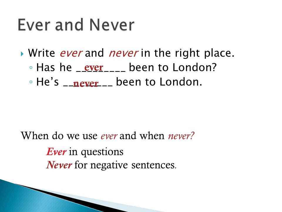 Write ever and never in the right place. ◦ Has he _________ been to London? ◦ He's _________ been to London. ever never When do we use ever and when