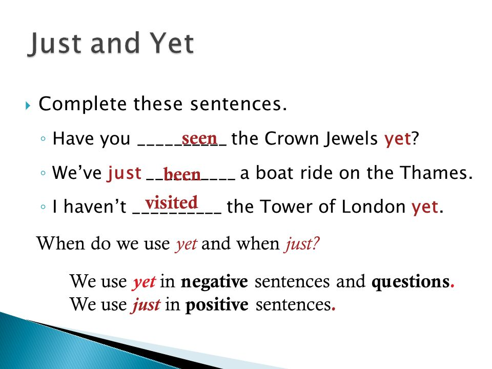  Complete these sentences. ◦ Have you __________ the Crown Jewels yet? ◦ We've just __________ a boat ride on the Thames. ◦ I haven't __________ the