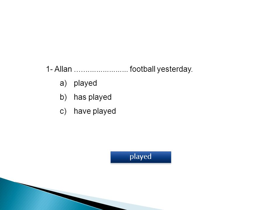 1- Allan......................... football yesterday. a)played b)has played c)have played played