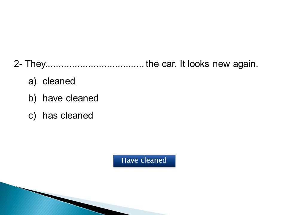 2- They..................................... the car. It looks new again. a)cleaned b)have cleaned c)has cleaned Have cleaned