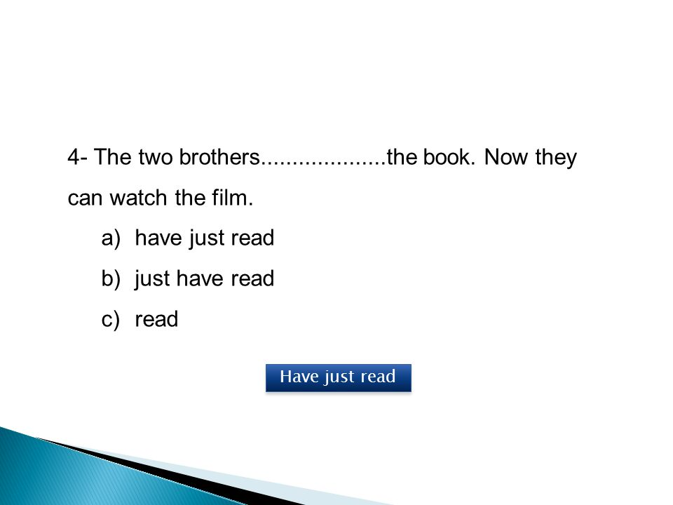 4- The two brothers....................the book. Now they can watch the film. a)have just read b)just have read c)read Have just read