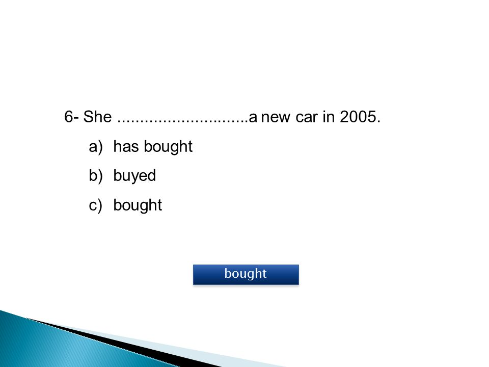6- She.............................a new car in 2005. a)has bought b)buyed c)bought bought
