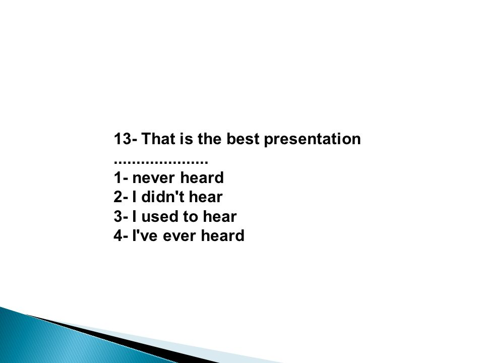 13- That is the best presentation..................... 1- never heard 2- I didn't hear 3- I used to hear 4- I've ever heard