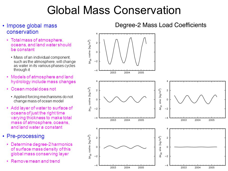 Global Mass Conservation Impose global mass conservation Total mass of atmosphere, oceans, and land water should be constant Mass of an individual component, such as the atmosphere, will change as water in its various phases cycles through it Models of atmosphere and land hydrology include mass changes Ocean model does not Applied forcing mechanisms do not change mass of ocean model Add layer of water to surface of oceans of just the right time varying thickness to make total mass of atmosphere, oceans, and land water a constant Pre-processing Determine degree-2 harmonics of surface mass density of this global mass conserving layer Remove mean and trend