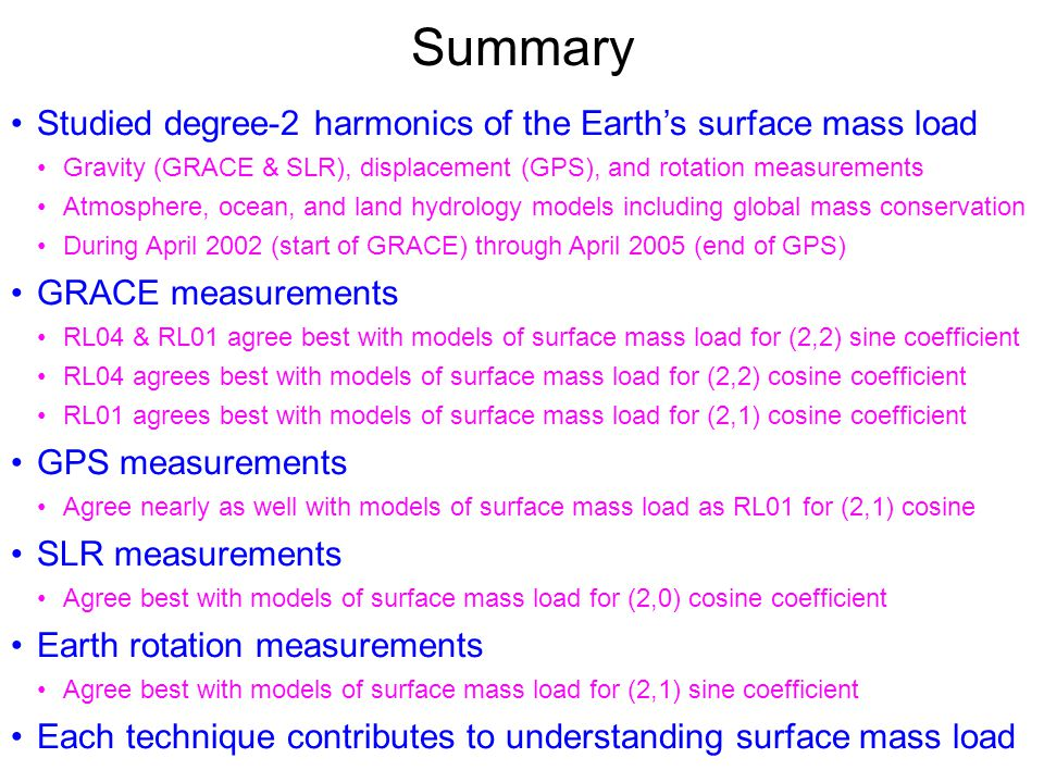 Summary Studied degree-2 harmonics of the Earth's surface mass load Gravity (GRACE & SLR), displacement (GPS), and rotation measurements Atmosphere, ocean, and land hydrology models including global mass conservation During April 2002 (start of GRACE) through April 2005 (end of GPS) GRACE measurements RL04 & RL01 agree best with models of surface mass load for (2,2) sine coefficient RL04 agrees best with models of surface mass load for (2,2) cosine coefficient RL01 agrees best with models of surface mass load for (2,1) cosine coefficient GPS measurements Agree nearly as well with models of surface mass load as RL01 for (2,1) cosine SLR measurements Agree best with models of surface mass load for (2,0) cosine coefficient Earth rotation measurements Agree best with models of surface mass load for (2,1) sine coefficient Each technique contributes to understanding surface mass load