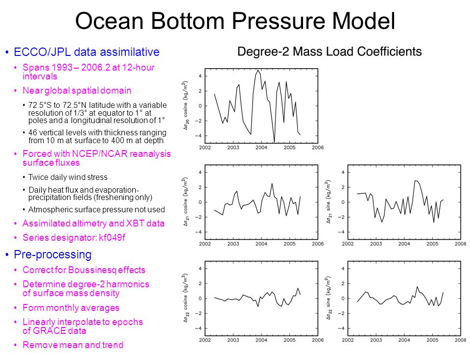 Ocean Bottom Pressure Model ECCO/JPL data assimilative Spans 1993 – 2006.2 at 12-hour intervals Near global spatial domain 72.5°S to 72.5°N latitude with a variable resolution of 1/3° at equator to 1° at poles and a longitudinal resolution of 1° 46 vertical levels with thickness ranging from 10 m at surface to 400 m at depth Forced with NCEP/NCAR reanalysis surface fluxes Twice daily wind stress Daily heat flux and evaporation- precipitation fields (freshening only) Atmospheric surface pressure not used Assimilated altimetry and XBT data Series designator: kf049f Pre-processing Correct for Boussinesq effects Determine degree-2 harmonics of surface mass density Form monthly averages Linearly interpolate to epochs of GRACE data Remove mean and trend