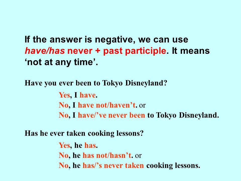 If the answer is negative, we can use have/has never + past participle.