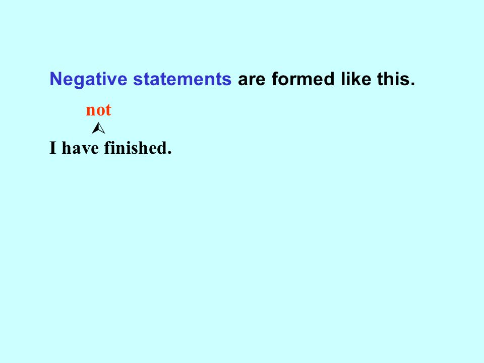 Negative statements are formed like this. not  I have finished.