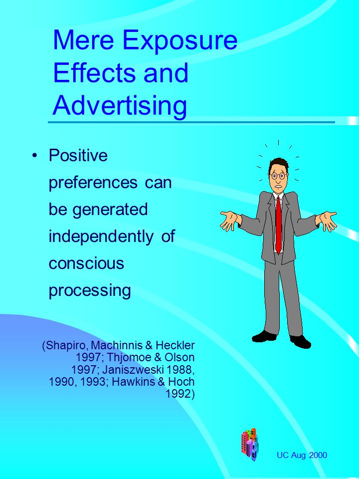 UC Aug 2000 Mere Exposure Effects and Advertising Positive preferences can be generated independently of conscious processing (Shapiro, Machinnis & Heckler 1997; Thjomoe & Olson 1997; Janiszweski 1988, 1990, 1993; Hawkins & Hoch 1992)