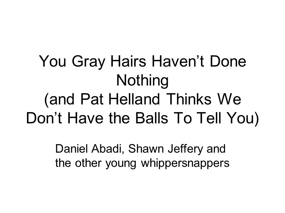 You Gray Hairs Haven't Done Nothing (and Pat Helland Thinks We Don't Have the Balls To Tell You) Daniel Abadi, Shawn Jeffery and the other young whippersnappers