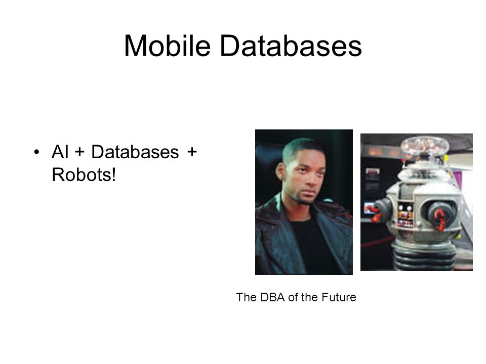 Mobile Databases AI + Databases + Robots! The DBA of the Future