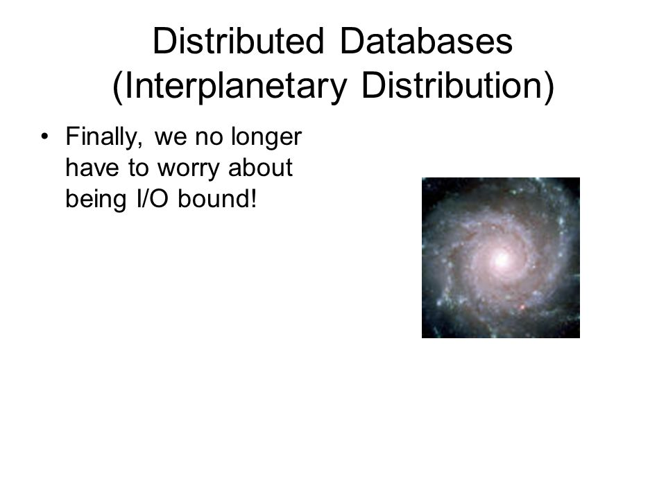 Distributed Databases (Interplanetary Distribution) Finally, we no longer have to worry about being I/O bound!