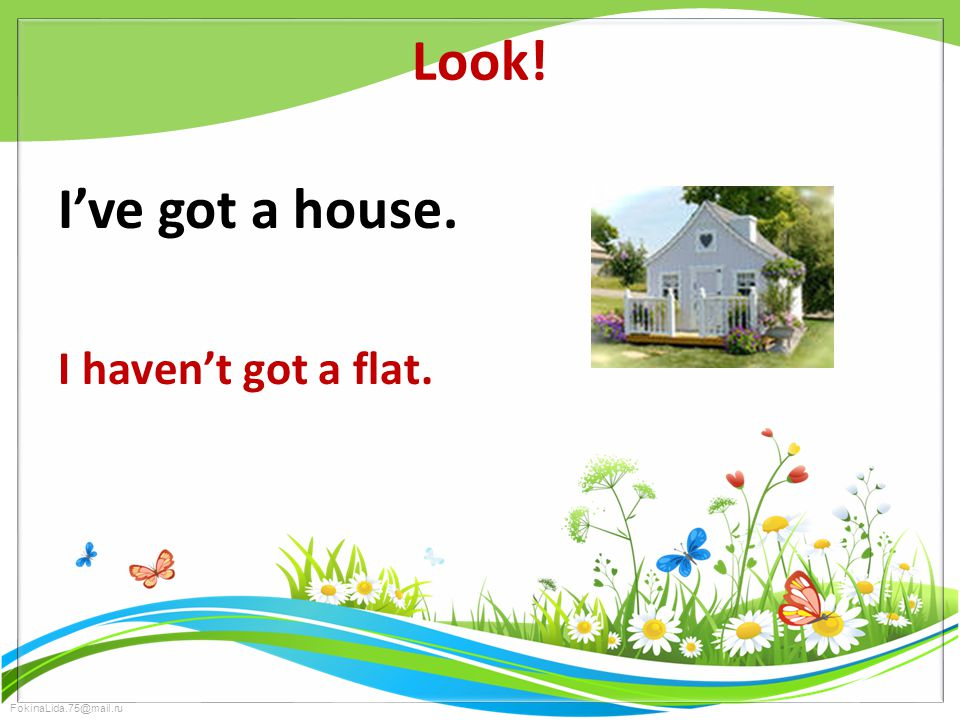 FokinaLida.75@mail.ru Look! I've got a house. I haven't got a flat.