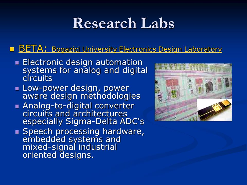 Research Labs BETA: Bogazici University Electronics Design Laboratory BETA: Bogazici University Electronics Design Laboratory BETA: Bogazici University Electronics Design Laboratory BETA: Bogazici University Electronics Design Laboratory Electronic design automation systems for analog and digital circuits Electronic design automation systems for analog and digital circuits Low-power design, power aware design methodologies Low-power design, power aware design methodologies Analog-to-digital converter circuits and architectures especially Sigma-Delta ADC s Analog-to-digital converter circuits and architectures especially Sigma-Delta ADC s Speech processing hardware, embedded systems and mixed-signal industrial oriented designs.