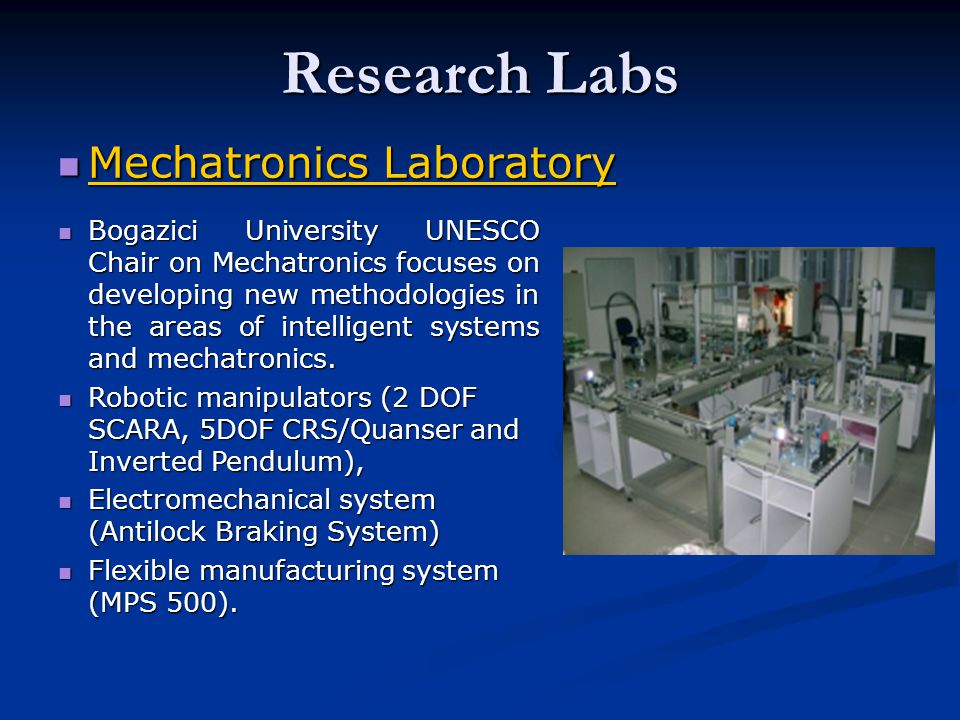 Research Labs Mechatronics Laboratory Mechatronics Laboratory Mechatronics Laboratory Mechatronics Laboratory Bogazici University UNESCO Chair on Mechatronics focuses on developing new methodologies in the areas of intelligent systems and mechatronics.