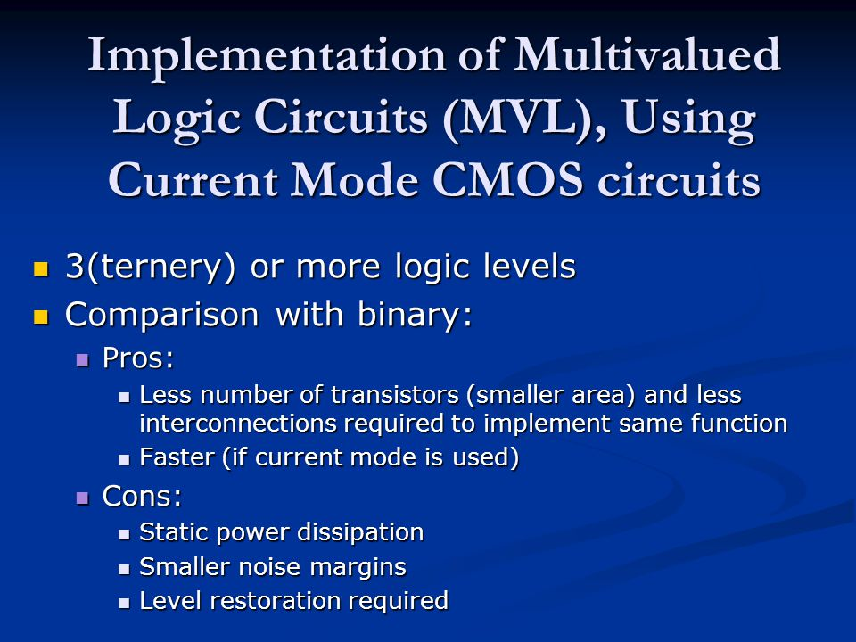 Implementation of Multivalued Logic Circuits (MVL), Using Current Mode CMOS circuits 3(ternery) or more logic levels 3(ternery) or more logic levels Comparison with binary: Comparison with binary: Pros: Pros: Less number of transistors (smaller area) and less interconnections required to implement same function Less number of transistors (smaller area) and less interconnections required to implement same function Faster (if current mode is used) Faster (if current mode is used) Cons: Cons: Static power dissipation Static power dissipation Smaller noise margins Smaller noise margins Level restoration required Level restoration required
