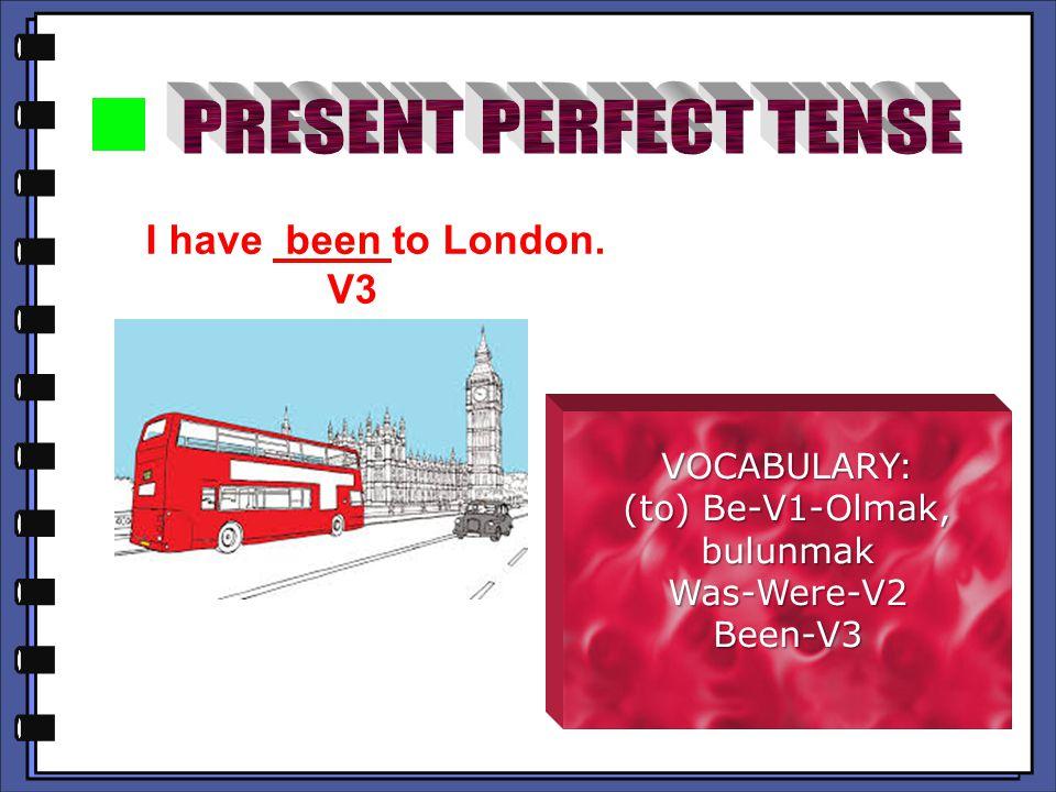 I have been to London. V3 V3 VOCABULARY: (to) Be-V1-Olmak, bulunmak Was-Were-V2Been-V3