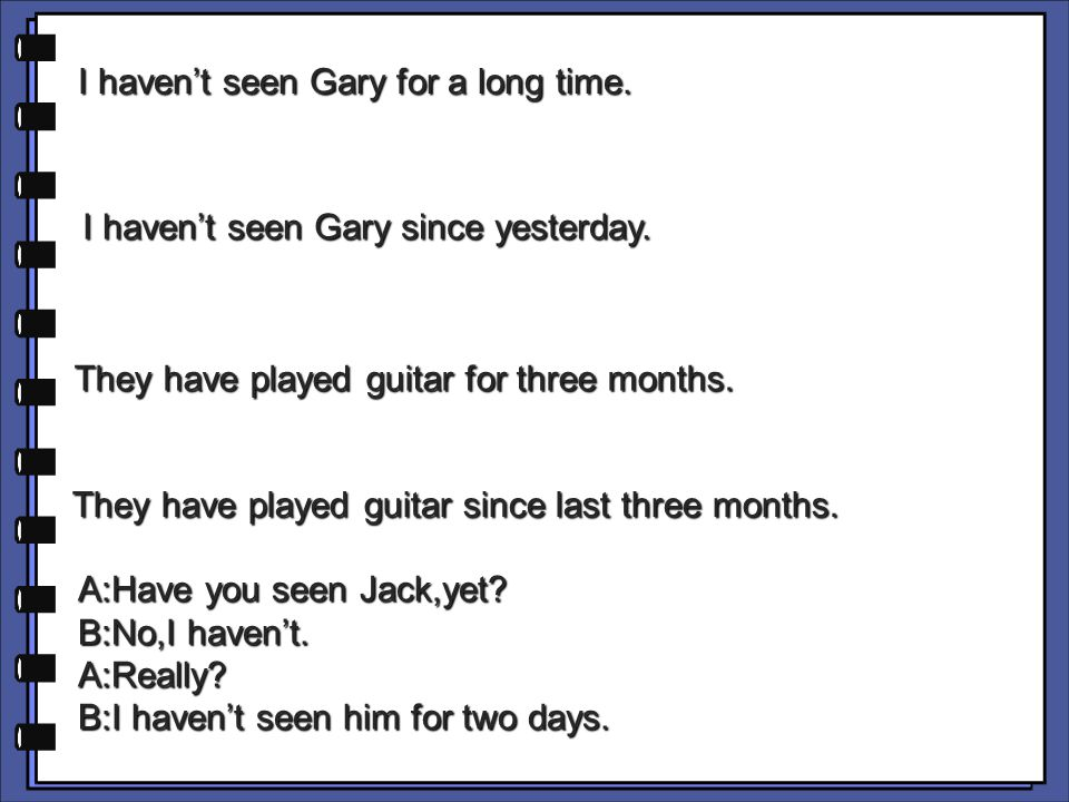 I haven't seen Gary for a long time. I haven't seen Gary since yesterday.