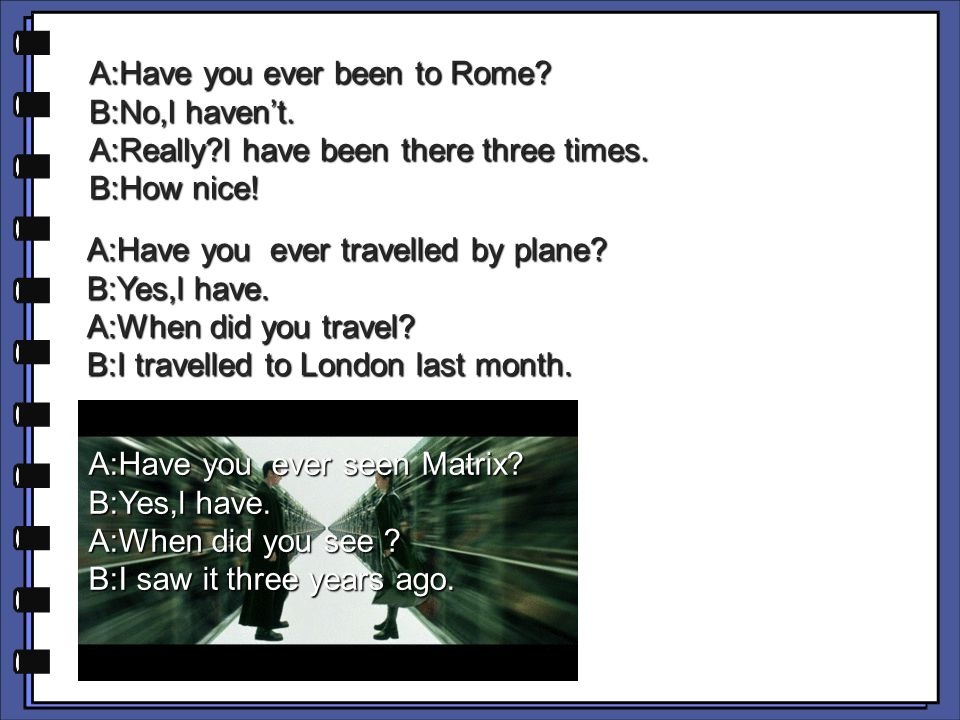 A:Have you ever been to Rome. B:No,l haven't. A:Really l have been there three times.