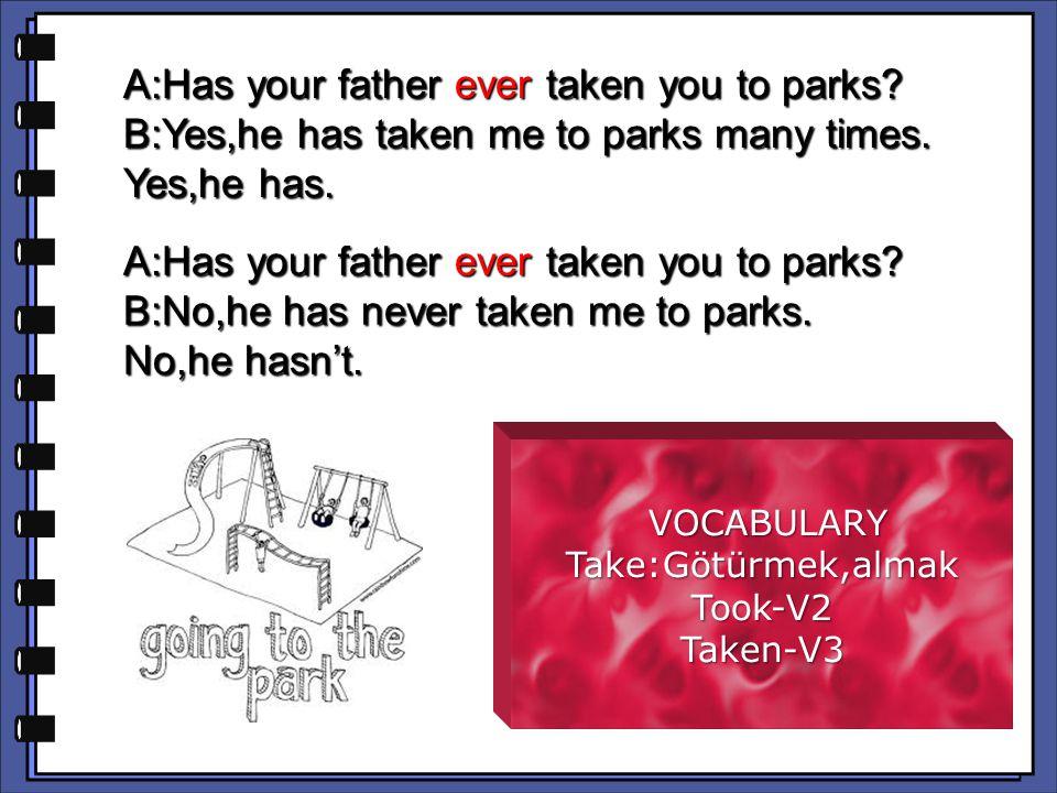 VOCABULARY VOCABULARYTake:Götürmek,almakTook-V2Taken-V3 A:Has your father ever taken you to parks.