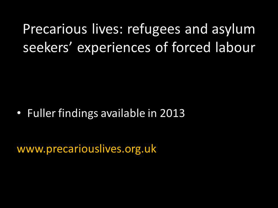 Precarious lives: refugees and asylum seekers' experiences of forced labour Fuller findings available in 2013 www.precariouslives.org.uk