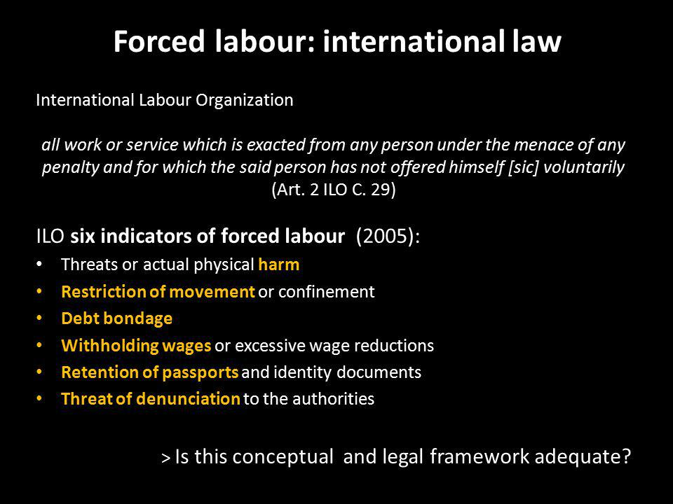 Forced labour: international law International Labour Organization all work or service which is exacted from any person under the menace of any penalty and for which the said person has not offered himself [sic] voluntarily (Art.