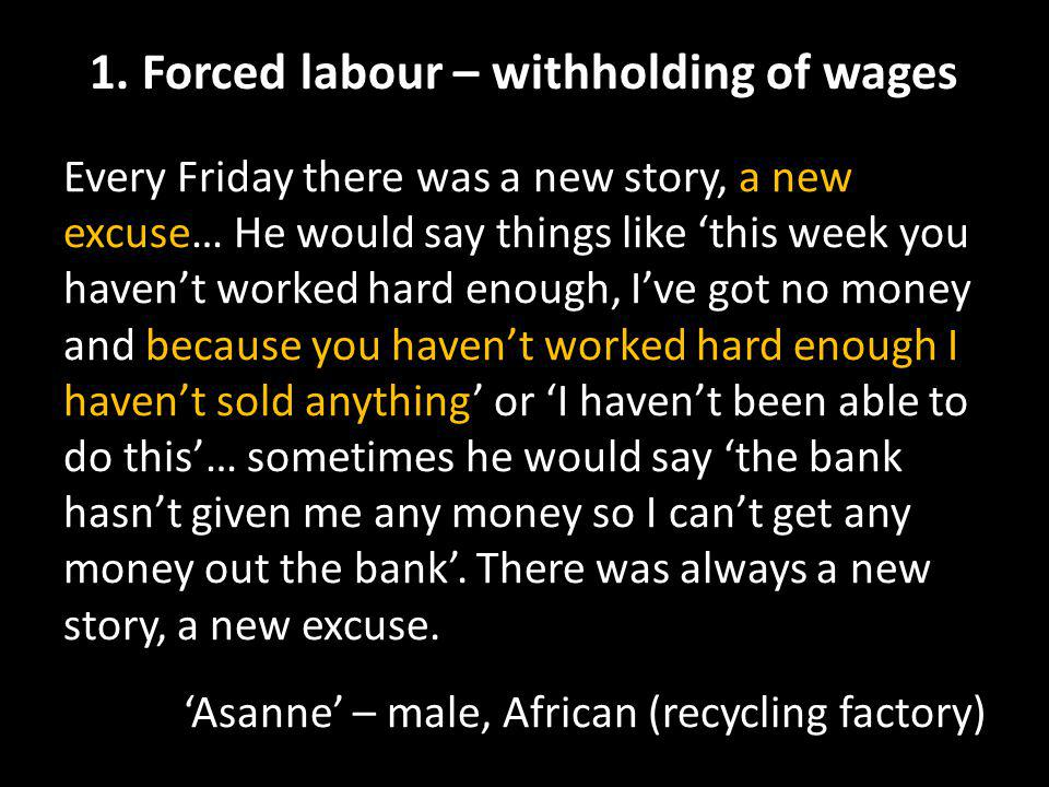 1. Forced labour – withholding of wages Every Friday there was a new story, a new excuse… He would say things like 'this week you haven't worked hard