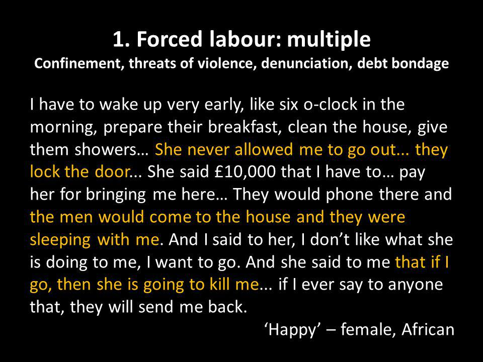 1. Forced labour: multiple Confinement, threats of violence, denunciation, debt bondage I have to wake up very early, like six o-clock in the morning,