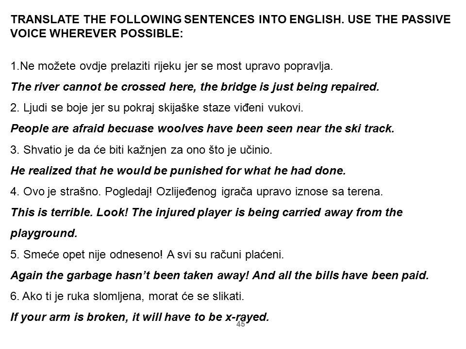 45 TRANSLATE THE FOLLOWING SENTENCES INTO ENGLISH. USE THE PASSIVE VOICE WHEREVER POSSIBLE: 1.Ne možete ovdje prelaziti rijeku jer se most upravo popr