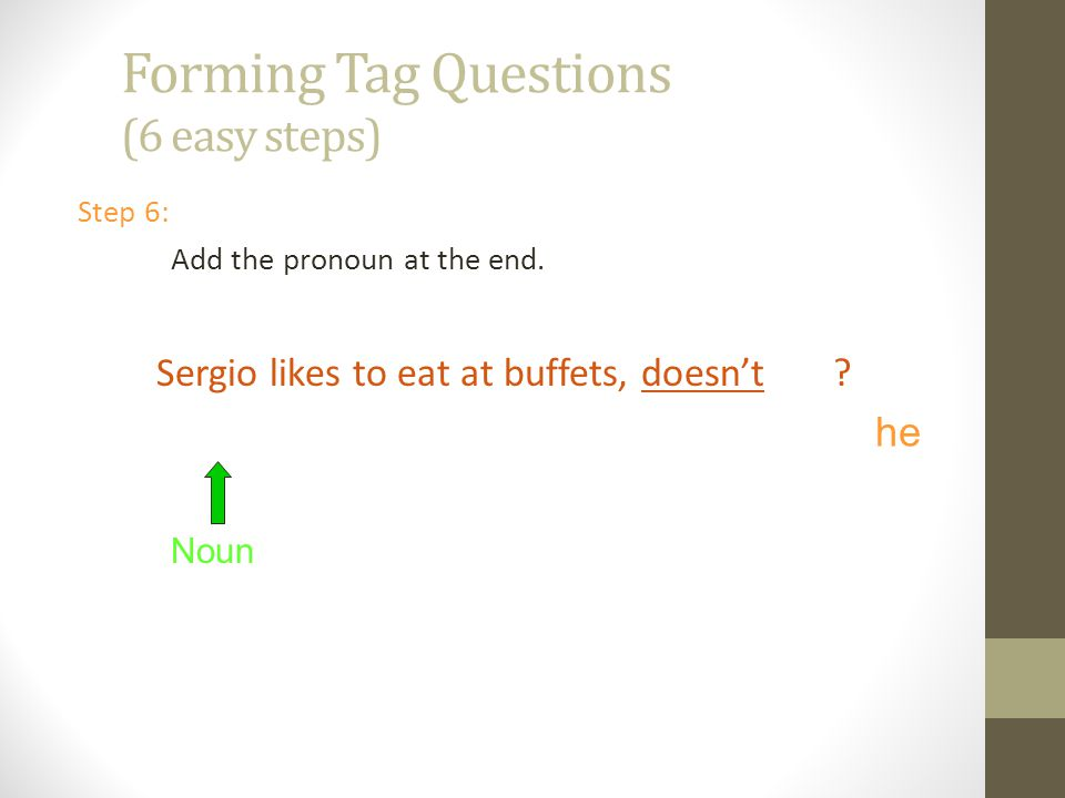 Forming Tag Questions (6 easy steps) Step 6: Add the pronoun at the end.