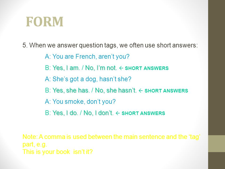 FORM 5.When we answer question tags, we often use short answers: A: You are French, aren't you.