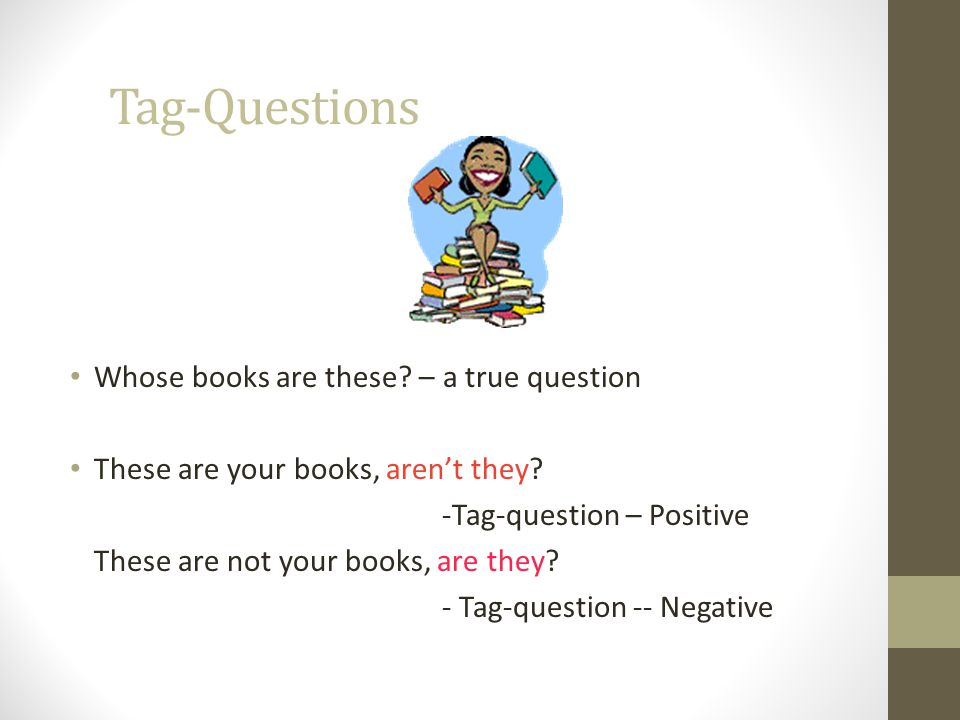 Tag-Questions Whose books are these.– a true question These are your books, aren't they.