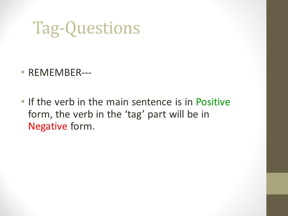 Tag-Questions REMEMBER--- If the verb in the main sentence is in Positive form, the verb in the 'tag' part will be in Negative form.